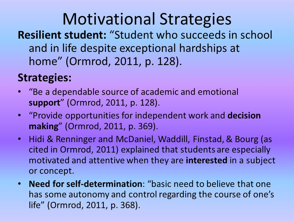 Motivational Strategies Resilient student: Student who succeeds in school and in life despite exceptional hardships at home (Ormrod, 2011, p.