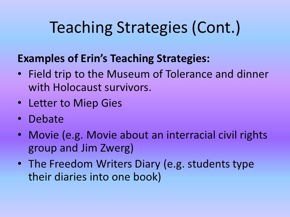 Teaching Strategies (Cont.) Examples of Erins Teaching Strategies: Field trip to the Museum of Tolerance and dinner with Holocaust survivors.
