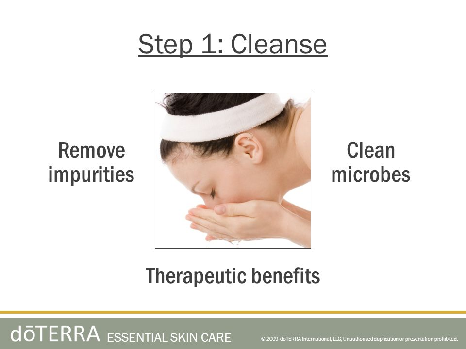 © 2009 dōTERRA International, LLC, Unauthorized duplication or presentation prohibited. ESSENTIAL SKIN CARE Step 1: Cleanse Therapeutic benefits Clean