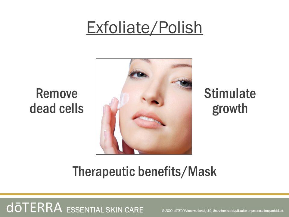 © 2009 dōTERRA International, LLC, Unauthorized duplication or presentation prohibited. ESSENTIAL SKIN CARE Exfoliate/Polish Therapeutic benefits/Mask
