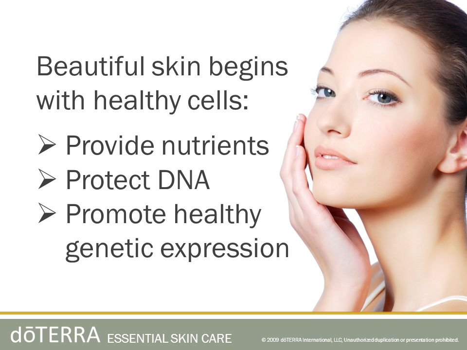 Beautiful skin begins with healthy cells: Provide nutrients Protect DNA Promote healthy genetic expression © 2009 dōTERRA International, LLC, Unauthor