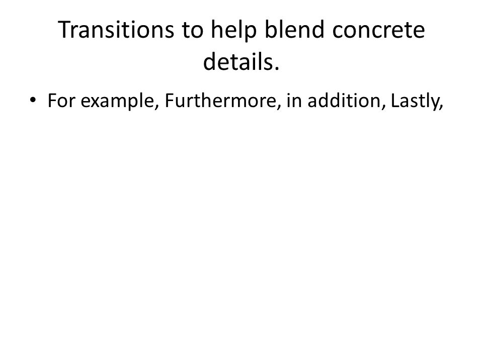 Transitions to help blend concrete details. For example, Furthermore, in addition, Lastly,