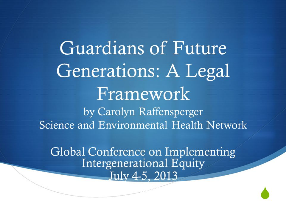 Guardians of Future Generations: A Legal Framework by Carolyn Raffensperger Science and Environmental Health Network Global Conference on Implementing Intergenerational Equity July 4-5, 2013 Geneva Switzerland