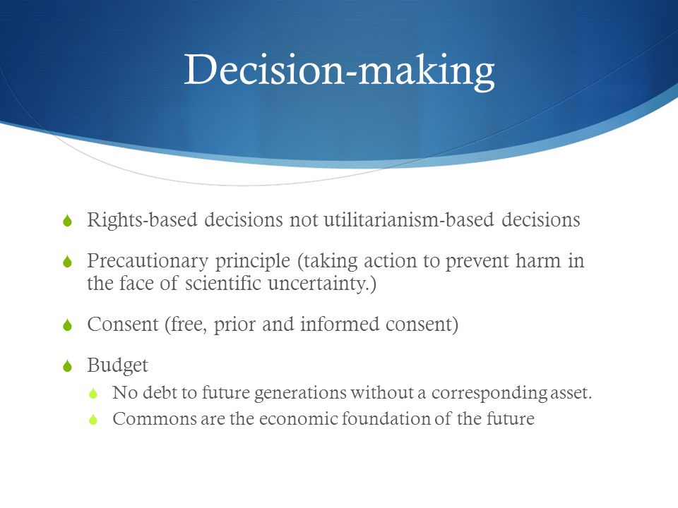 Decision-making Rights-based decisions not utilitarianism-based decisions Precautionary principle (taking action to prevent harm in the face of scientific uncertainty.) Consent (free, prior and informed consent) Budget No debt to future generations without a corresponding asset.
