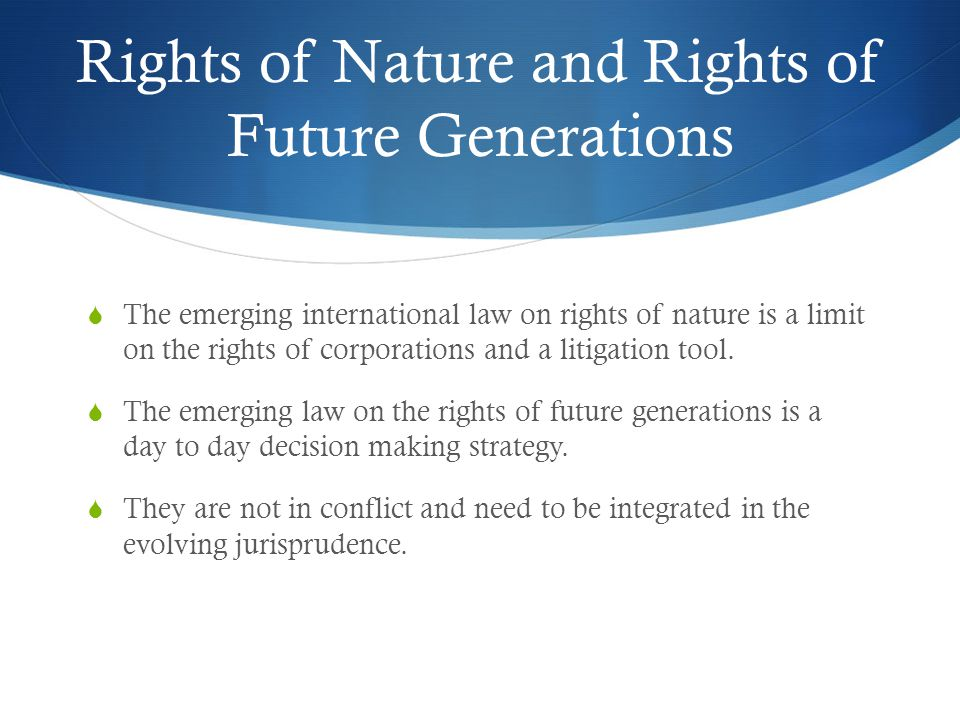 Rights of Nature and Rights of Future Generations The emerging international law on rights of nature is a limit on the rights of corporations and a litigation tool.
