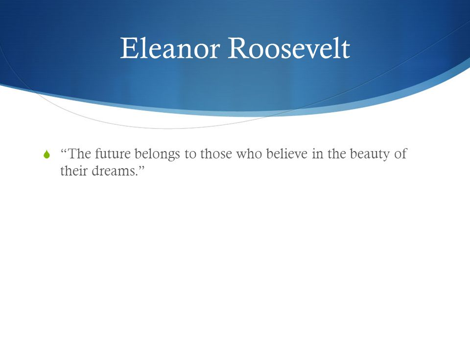 Eleanor Roosevelt The future belongs to those who believe in the beauty of their dreams.