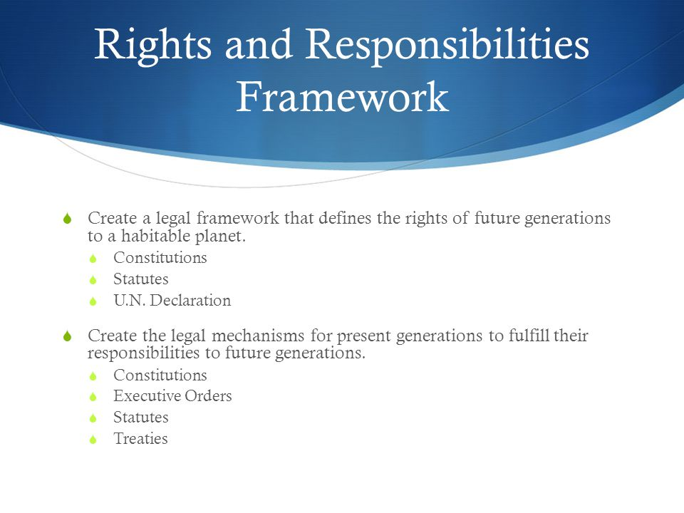Rights and Responsibilities Framework Create a legal framework that defines the rights of future generations to a habitable planet.