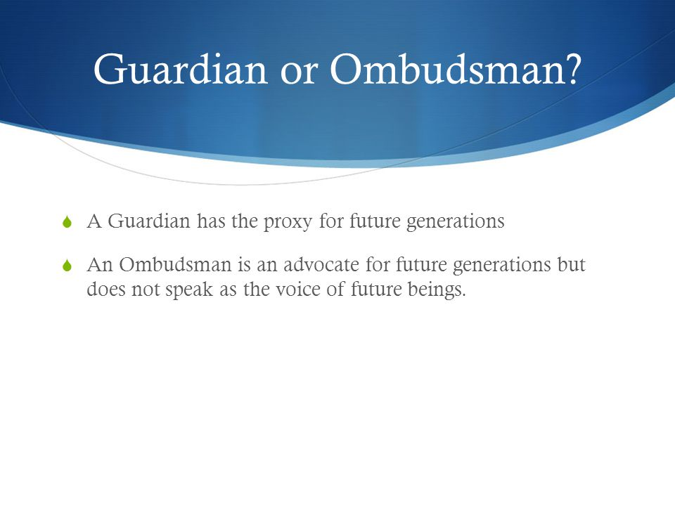 Guardian or Ombudsman? A Guardian has the proxy for future generations An Ombudsman is an advocate for future generations but does not speak as the vo