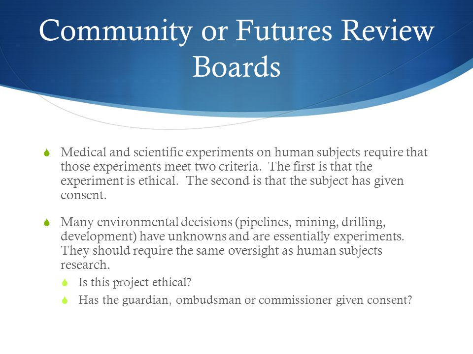 Community or Futures Review Boards Medical and scientific experiments on human subjects require that those experiments meet two criteria.