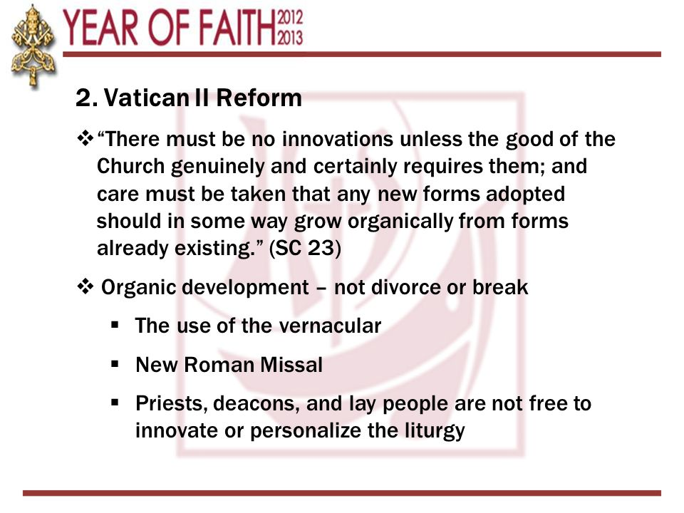 2. Vatican II Reform There must be no innovations unless the good of the Church genuinely and certainly requires them; and care must be taken that any