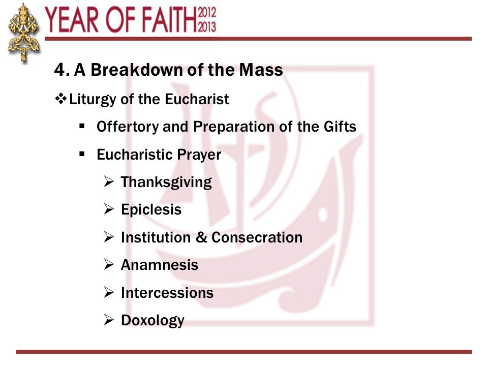 4. A Breakdown of the Mass Liturgy of the Eucharist Offertory and Preparation of the Gifts Eucharistic Prayer Thanksgiving Epiclesis Institution & Con