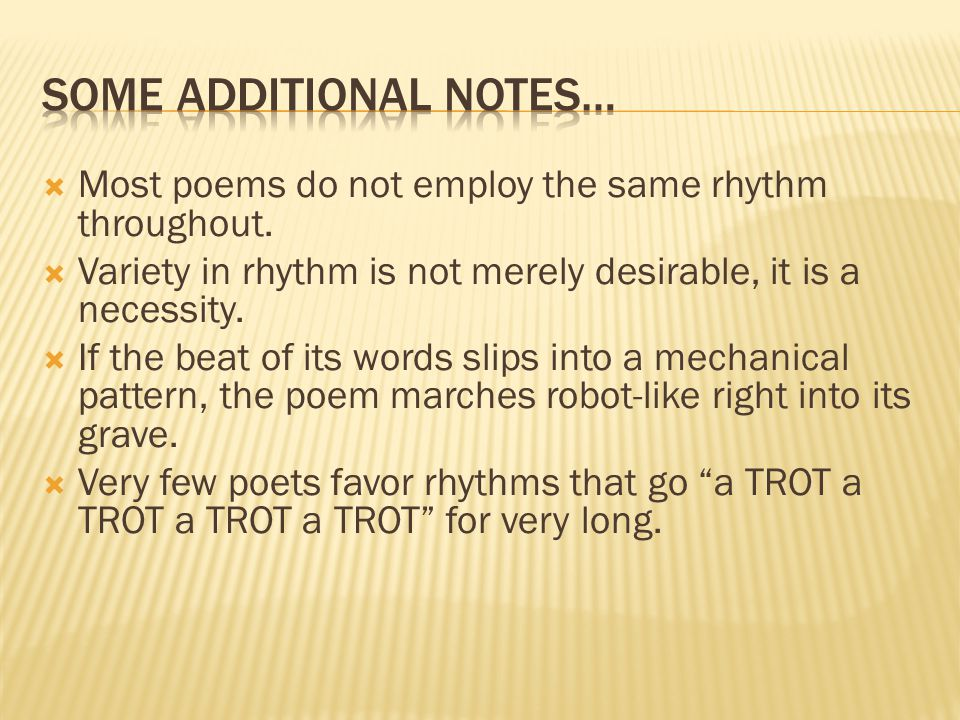 Most poems do not employ the same rhythm throughout. Variety in rhythm is not merely desirable, it is a necessity. If the beat of its words slips into