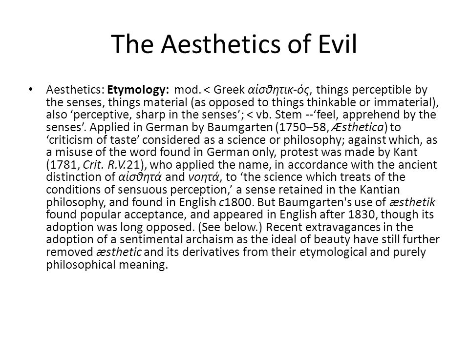 The Aesthetics of Evil Aesthetics: Etymology: mod. < Greek ασθητικ-ός, things perceptible by the senses, things material (as opposed to things thinkab