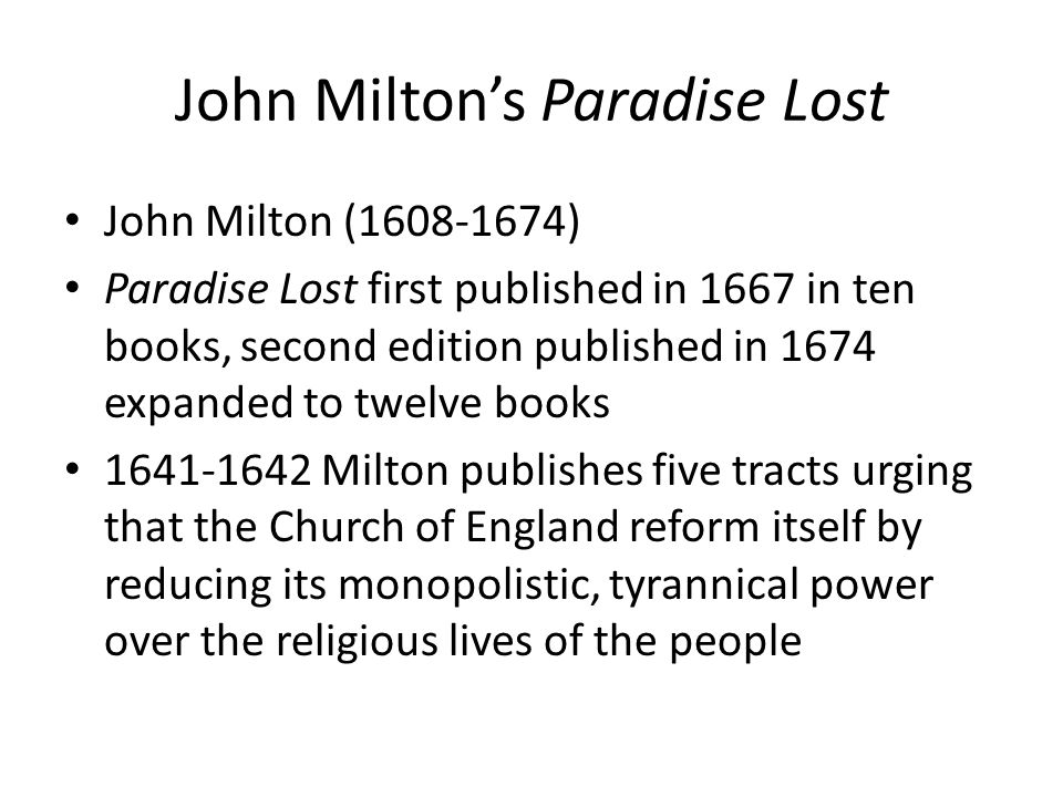 John Miltons Paradise Lost John Milton (1608-1674) Paradise Lost first published in 1667 in ten books, second edition published in 1674 expanded to twelve books 1641-1642 Milton publishes five tracts urging that the Church of England reform itself by reducing its monopolistic, tyrannical power over the religious lives of the people