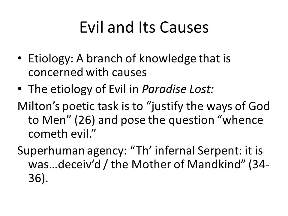 Evil and Its Causes Etiology: A branch of knowledge that is concerned with causes The etiology of Evil in Paradise Lost: Miltons poetic task is to jus