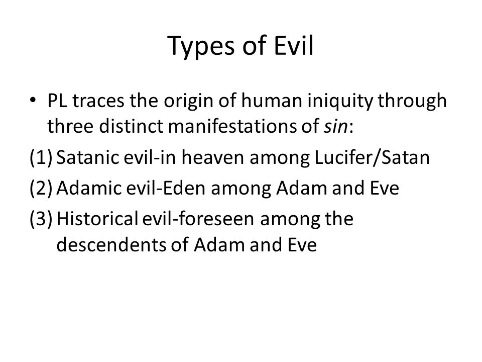 Types of Evil PL traces the origin of human iniquity through three distinct manifestations of sin: (1)Satanic evil-in heaven among Lucifer/Satan (2)Adamic evil-Eden among Adam and Eve (3)Historical evil-foreseen among the descendents of Adam and Eve