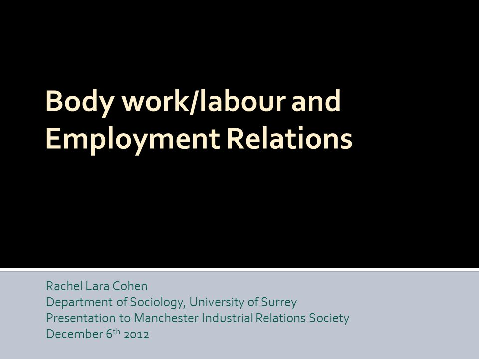 Body work/labour and Employment Relations Rachel Lara Cohen Department of Sociology, University of Surrey Presentation to Manchester Industrial Relations Society December 6 th 2012