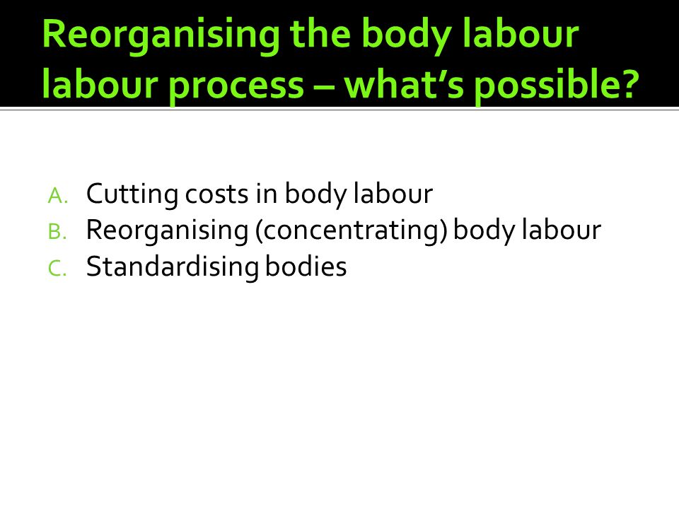 Reorganising the body labour labour process – whats possible? A. Cutting costs in body labour B. Reorganising (concentrating) body labour C. Standardi