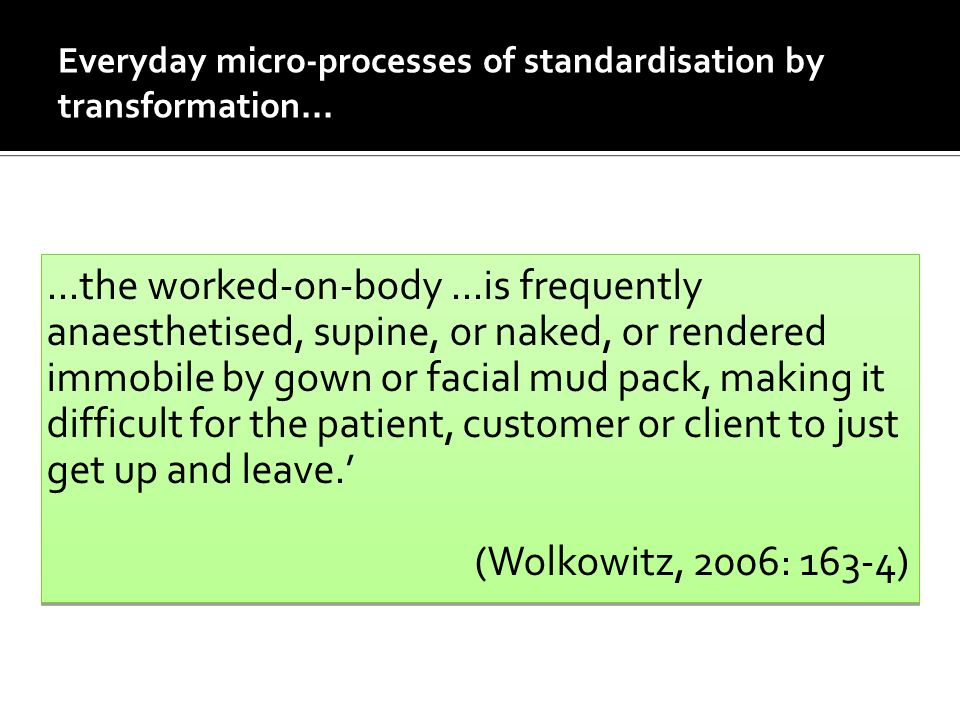 Everyday micro-processes of standardisation by transformation......the worked-on-body...is frequently anaesthetised, supine, or naked, or rendered immobile by gown or facial mud pack, making it difficult for the patient, customer or client to just get up and leave.