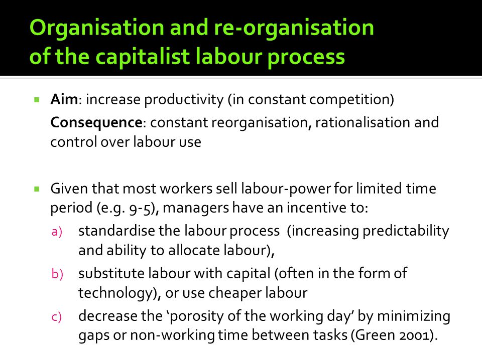 Organisation and re-organisation of the capitalist labour process Aim: increase productivity (in constant competition) Consequence: constant reorganisation, rationalisation and control over labour use Given that most workers sell labour-power for limited time period (e.g.
