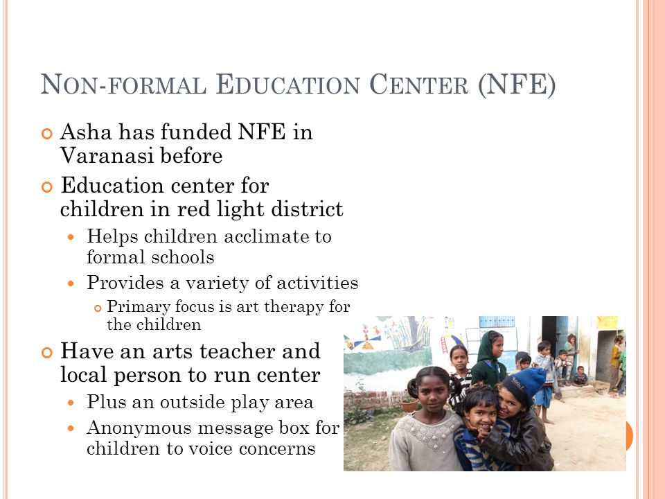N ON - FORMAL E DUCATION C ENTER (NFE) Asha has funded NFE in Varanasi before Education center for children in red light district Helps children acclimate to formal schools Provides a variety of activities Primary focus is art therapy for the children Have an arts teacher and local person to run center Plus an outside play area Anonymous message box for children to voice concerns