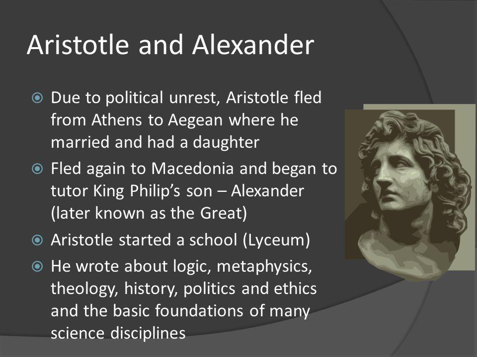 Aristotle and Alexander Due to political unrest, Aristotle fled from Athens to Aegean where he married and had a daughter Fled again to Macedonia and began to tutor King Philips son – Alexander (later known as the Great) Aristotle started a school (Lyceum) He wrote about logic, metaphysics, theology, history, politics and ethics and the basic foundations of many science disciplines