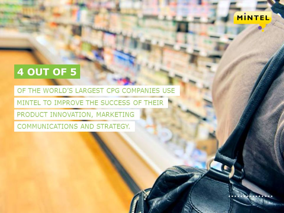 mintel.com 6 OF THE WORLDS LARGEST CPG COMPANIES USE 4 OUT OF 5 MINTEL TO IMPROVE THE SUCCESS OF THEIR PRODUCT INNOVATION, MARKETING COMMUNICATIONS AN