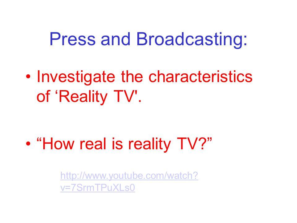 Press and Broadcasting: Investigate the characteristics of Reality TV'. How real is reality TV? http://www.youtube.com/watch? v=7SrmTPuXLs0