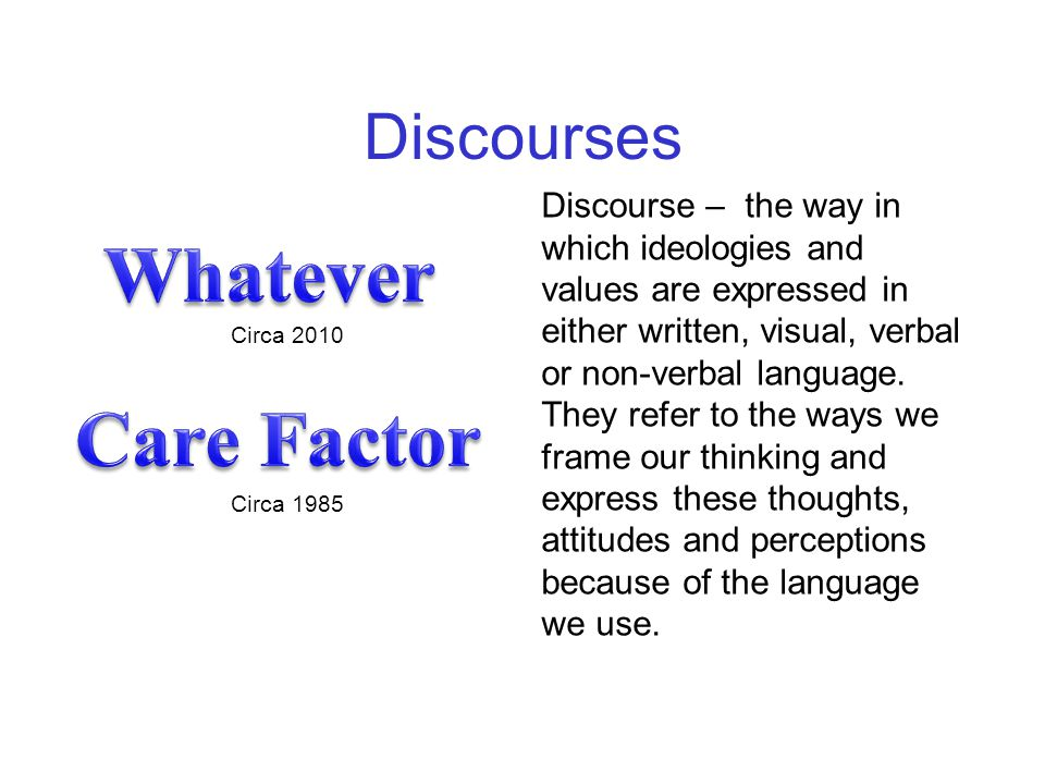 Discourse – the way in which ideologies and values are expressed in either written, visual, verbal or non-verbal language. They refer to the ways we f