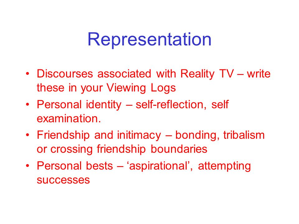 Representation Discourses associated with Reality TV – write these in your Viewing Logs Personal identity – self-reflection, self examination.