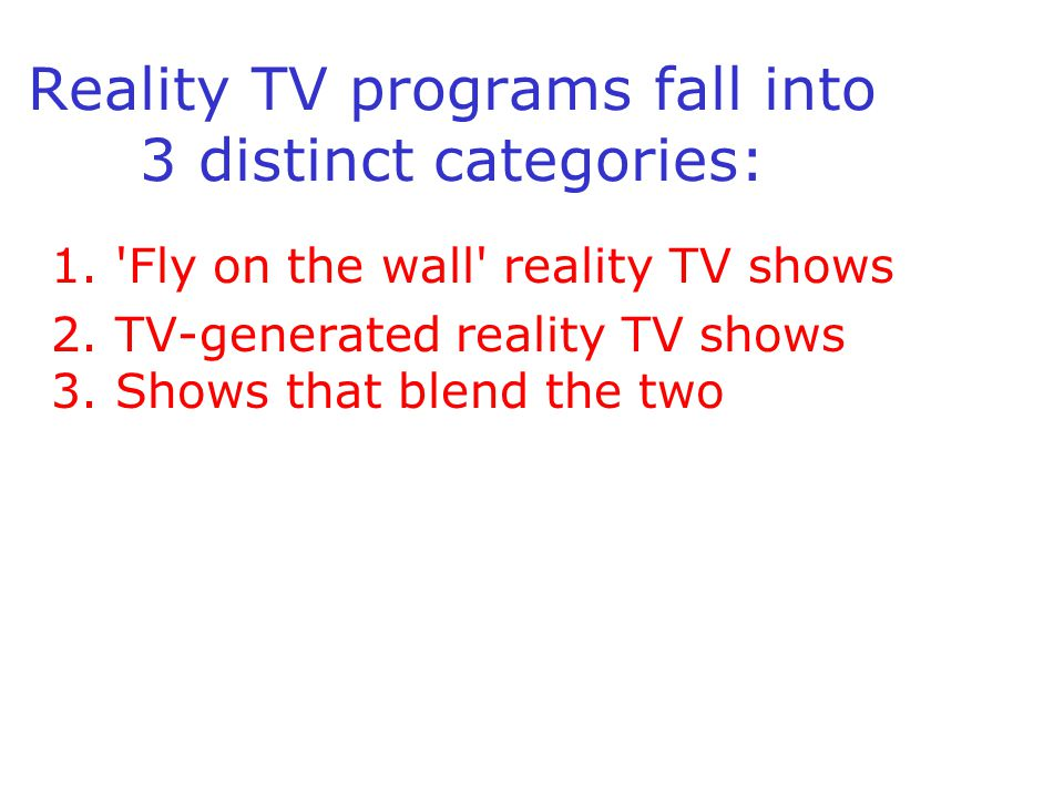 Reality TV programs fall into 3 distinct categories: 1. 'Fly on the wall' reality TV shows 2. TV-generated reality TV shows 3. Shows that blend the tw