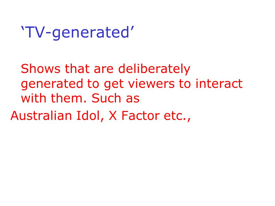 TV-generated Shows that are deliberately generated to get viewers to interact with them. Such as Australian Idol, X Factor etc.,