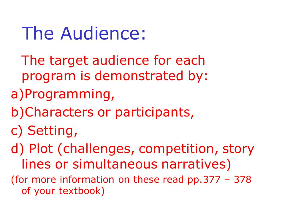 The Audience: The target audience for each program is demonstrated by: a)Programming, b)Characters or participants, c) Setting, d) Plot (challenges, competition, story lines or simultaneous narratives) (for more information on these read pp.377 – 378 of your textbook)