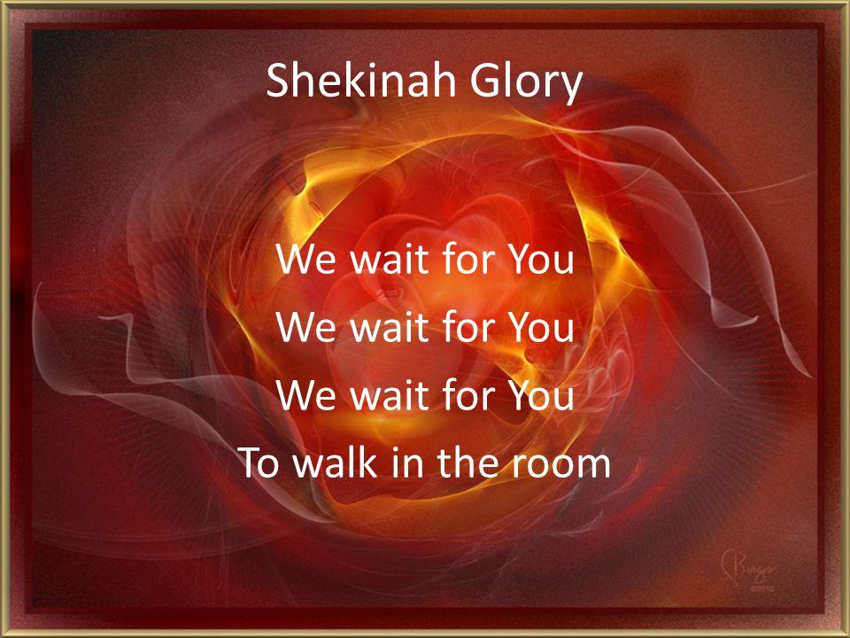 Shekinah Glory We wait for You To walk in the room