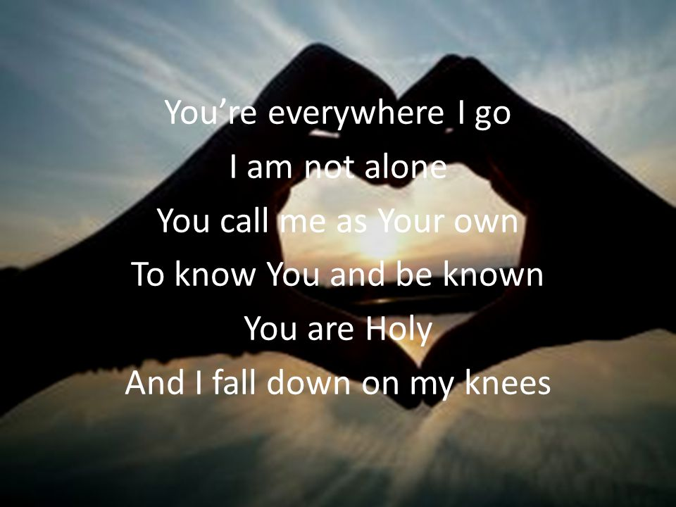 Youre everywhere I go I am not alone You call me as Your own To know You and be known You are Holy And I fall down on my knees