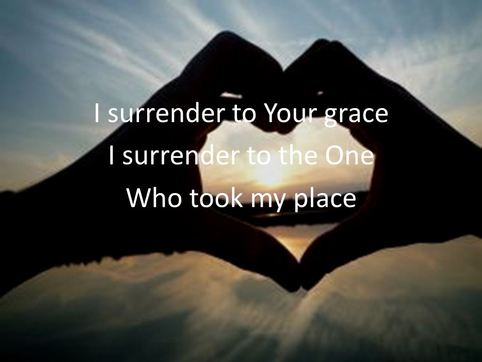 I surrender to Your grace I surrender to the One Who took my place