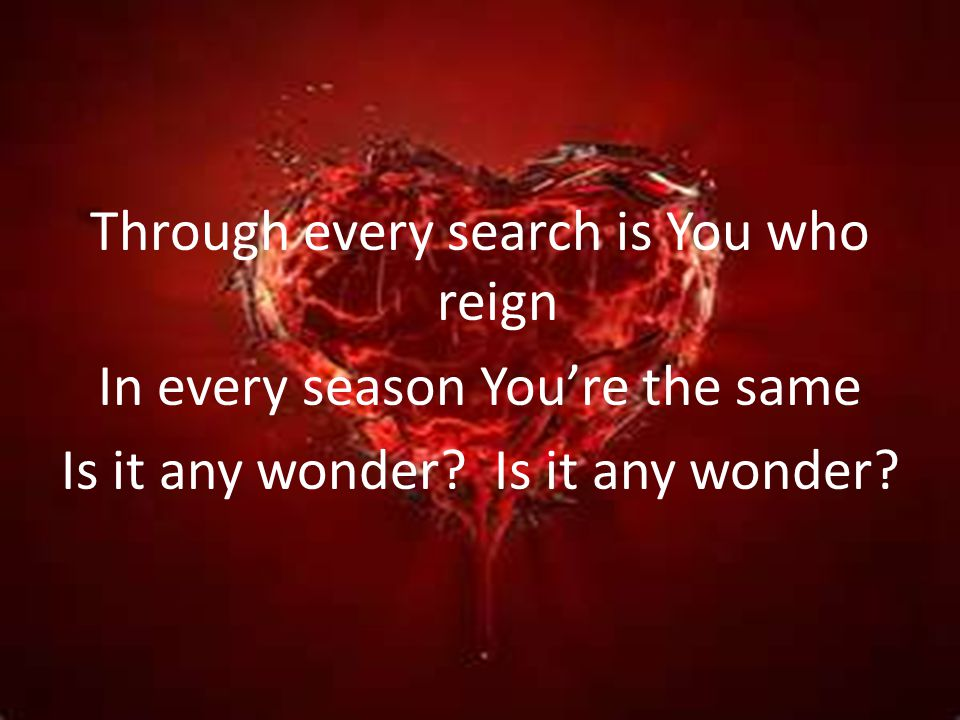 Through every search is You who reign In every season Youre the same Is it any wonder?