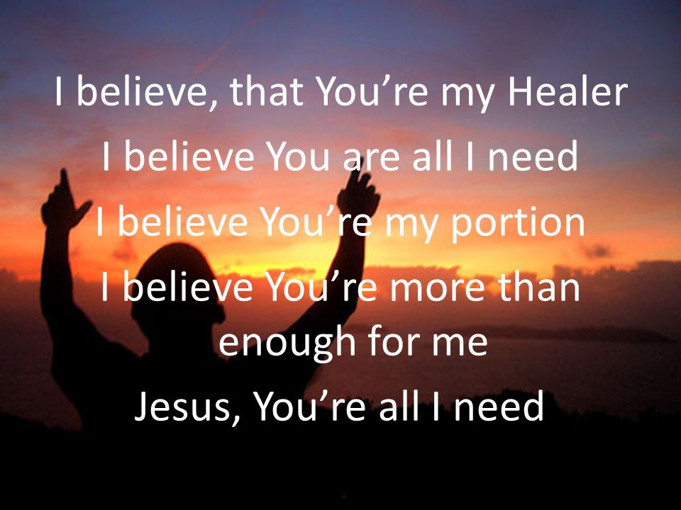 I believe, that Youre my Healer I believe You are all I need I believe Youre my portion I believe Youre more than enough for me Jesus, Youre all I nee