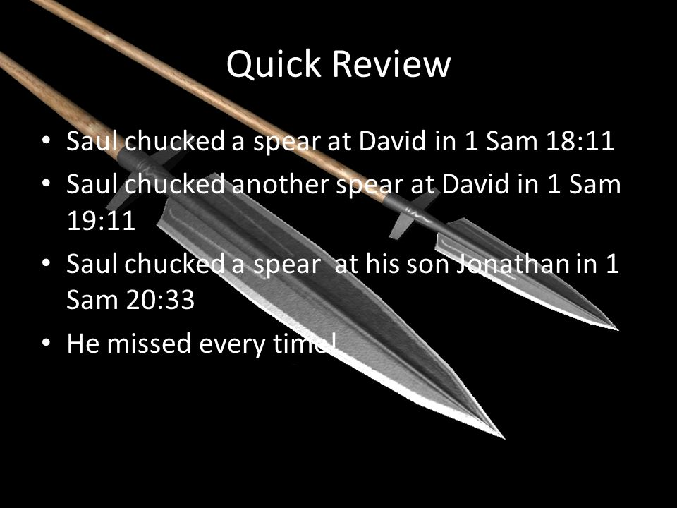 Quick Review Saul chucked a spear at David in 1 Sam 18:11 Saul chucked another spear at David in 1 Sam 19:11 Saul chucked a spear at his son Jonathan