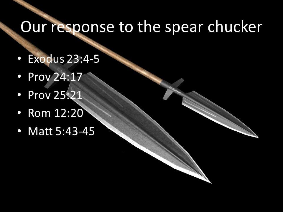 Our response to the spear chucker Exodus 23:4-5 Prov 24:17 Prov 25:21 Rom 12:20 Matt 5:43-45