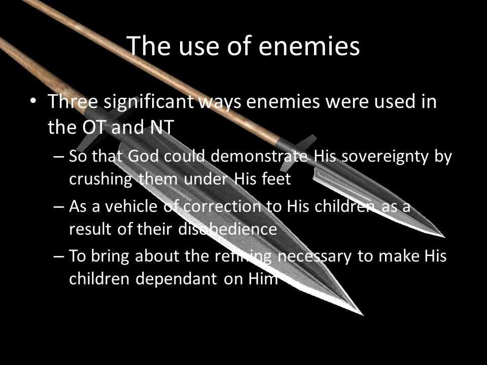 The use of enemies Three significant ways enemies were used in the OT and NT – So that God could demonstrate His sovereignty by crushing them under Hi