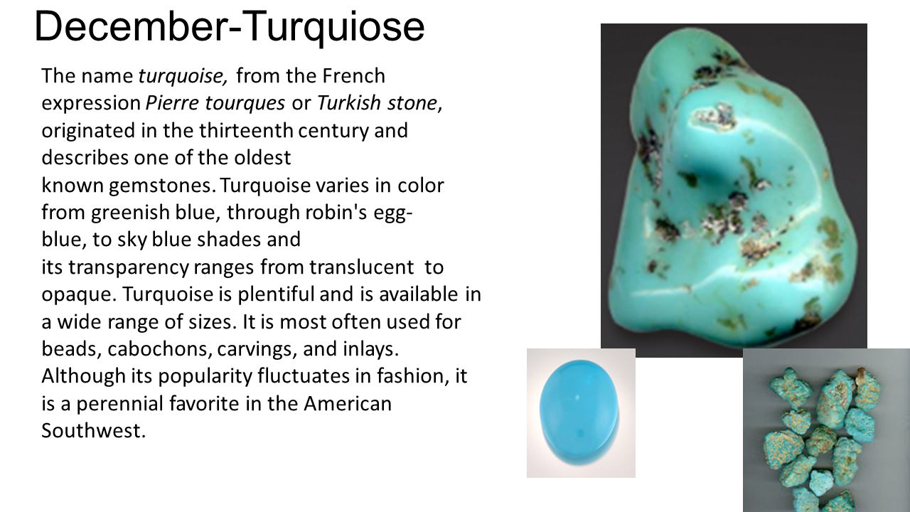 December-Turquiose The name turquoise, from the French expression Pierre tourques or Turkish stone, originated in the thirteenth century and describes