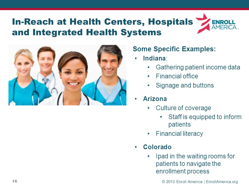 © 2013 Enroll America | EnrollAmerica.org 16 Some Specific Examples: Indiana: Gathering patient income data Financial office Signage and buttons Arizona Culture of coverage Staff is equipped to inform patients Financial literacy Colorado Ipad in the waiting rooms for patients to navigate the enrollment process In-Reach at Health Centers, Hospitals and Integrated Health Systems