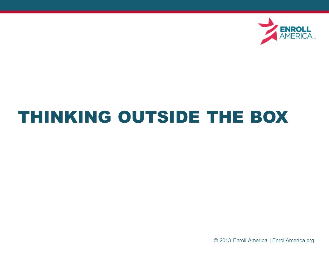 © 2013 Enroll America | EnrollAmerica.org THINKING OUTSIDE THE BOX