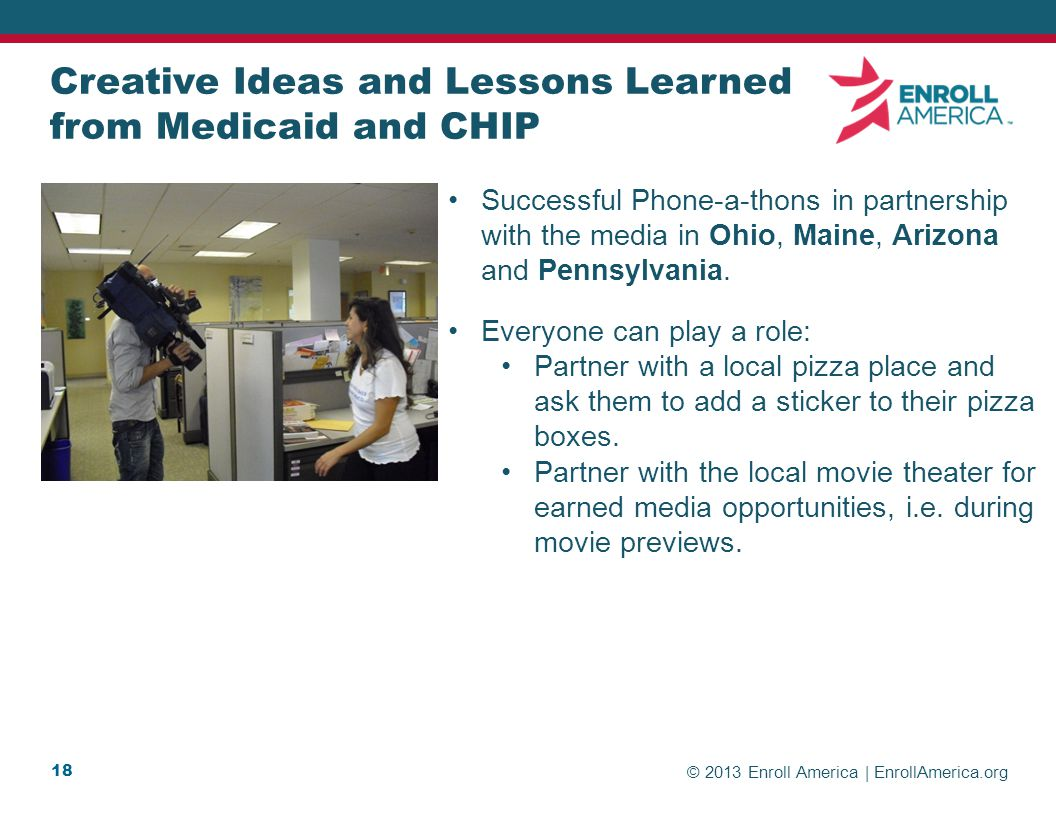 © 2013 Enroll America | EnrollAmerica.org 18 Creative Ideas and Lessons Learned from Medicaid and CHIP Successful Phone-a-thons in partnership with the media in Ohio, Maine, Arizona and Pennsylvania.