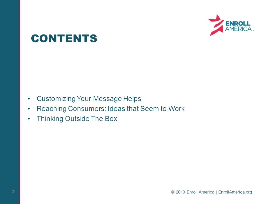 © 2013 Enroll America | EnrollAmerica.org 2 CONTENTS Customizing Your Message Helps Reaching Consumers: Ideas that Seem to Work Thinking Outside The Box