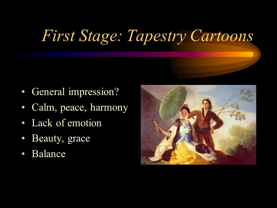 First Stage: Tapestry Cartoons General impression? Calm, peace, harmony Lack of emotion Beauty, grace Balance