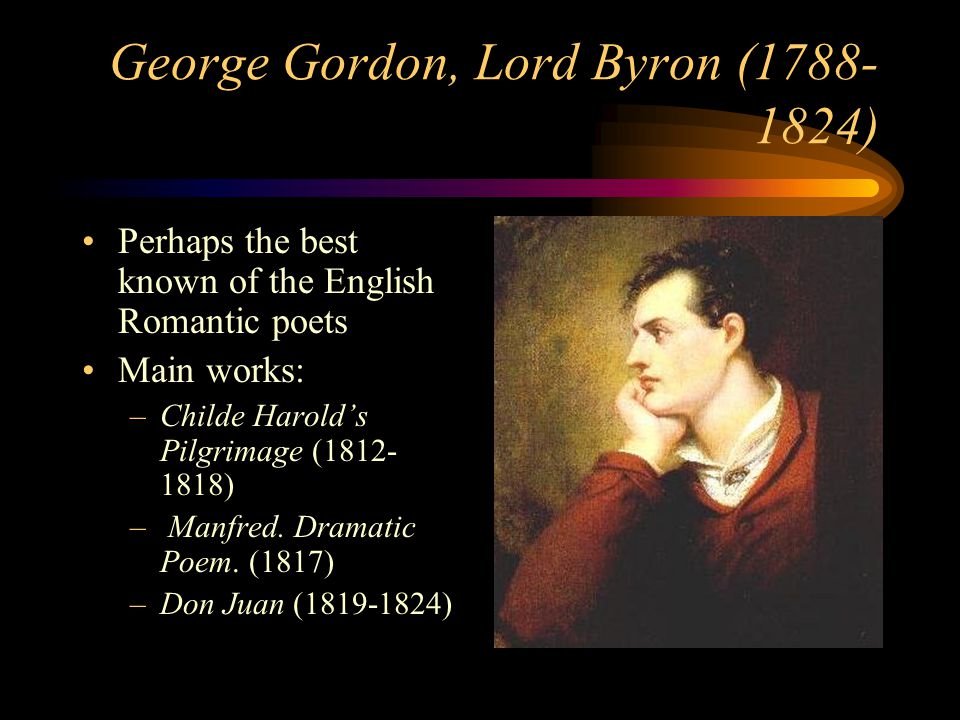 George Gordon, Lord Byron (1788- 1824) Perhaps the best known of the English Romantic poets Main works: –Childe Harolds Pilgrimage (1812- 1818) – Manf