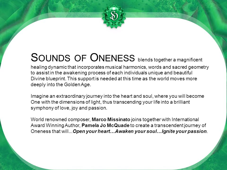 S OUNDS OF O NENESS blends together a magnificent healing dynamic that incorporates musical harmonics, words and sacred geometry to assist in the awakening process of each individuals unique and beautiful Divine blueprint.