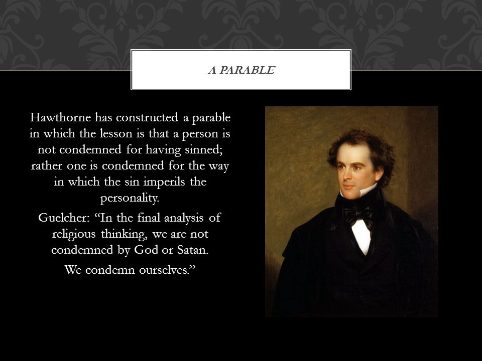 Hawthorne has constructed a parable in which the lesson is that a person is not condemned for having sinned; rather one is condemned for the way in wh